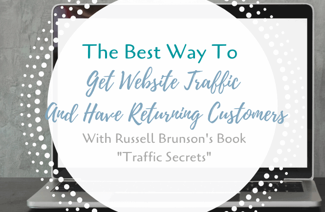 "The Best Way To Get Website Traffic And Have Returning Customers With Russell Brunson's Book ""Traffic Secrets"""